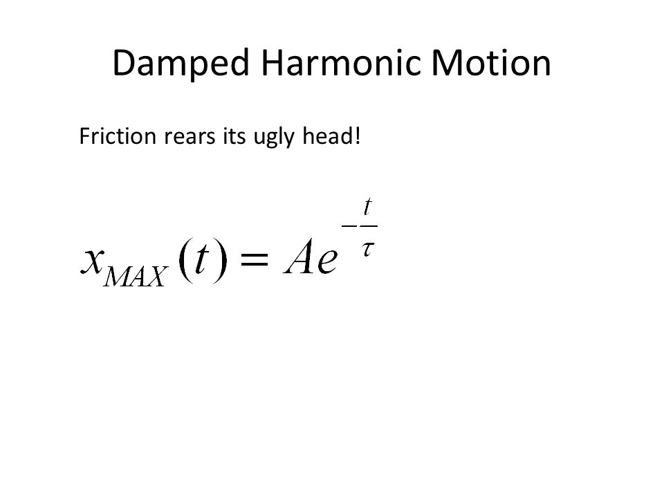 Damped Harmonic Motion Friction rears its ugly head!