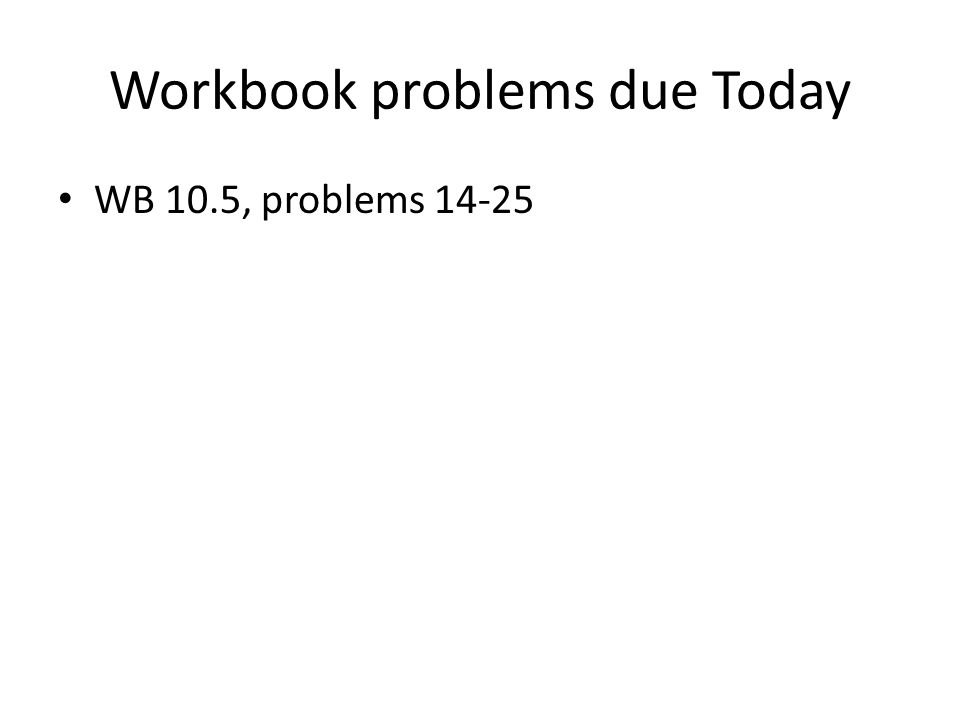 Workbook problems due Today WB 10.5, problems 14-25
