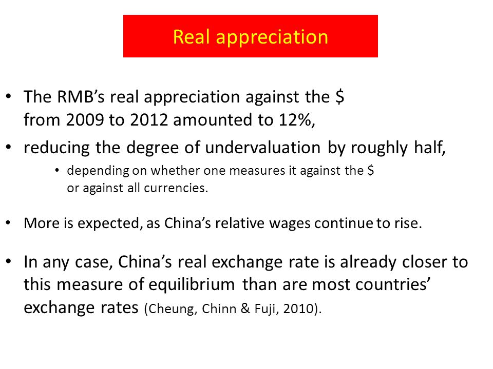 Real appreciation The RMB's real appreciation against the $ from 2009 to 2012 amounted to 12%, reducing the degree of undervaluation by roughly half, depending on whether one measures it against the $ or against all currencies.