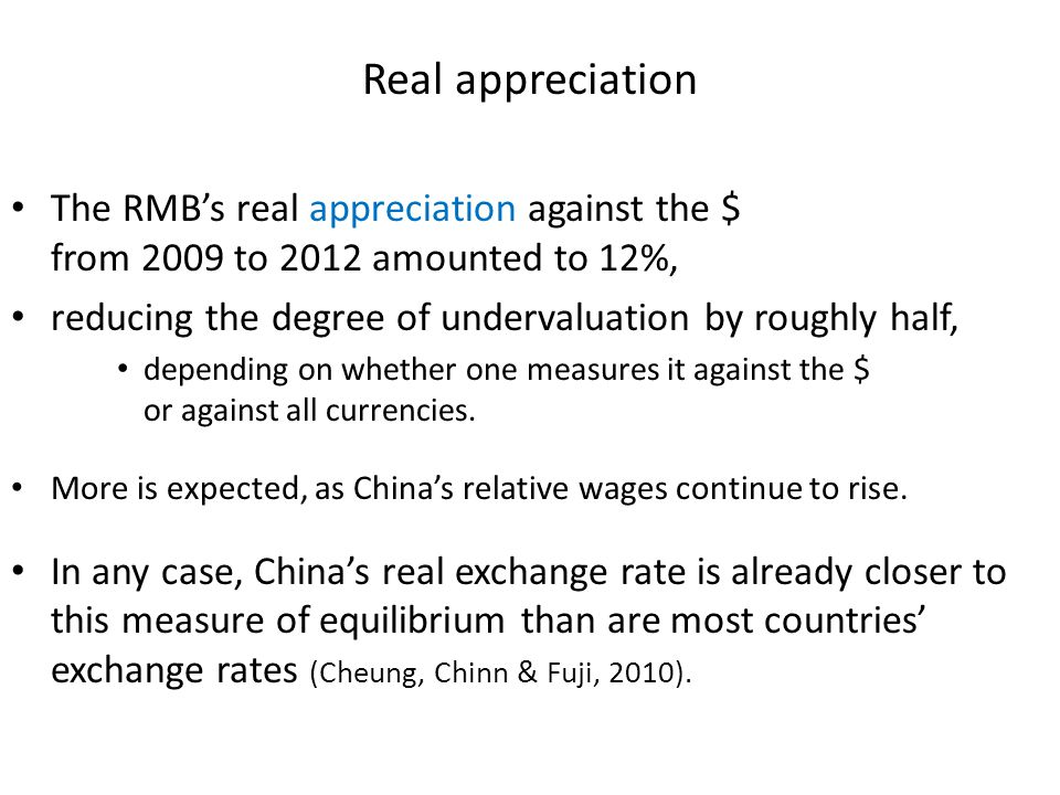 Real appreciation The RMB's real appreciation against the $ from 2009 to 2012 amounted to 12%, reducing the degree of undervaluation by roughly half,