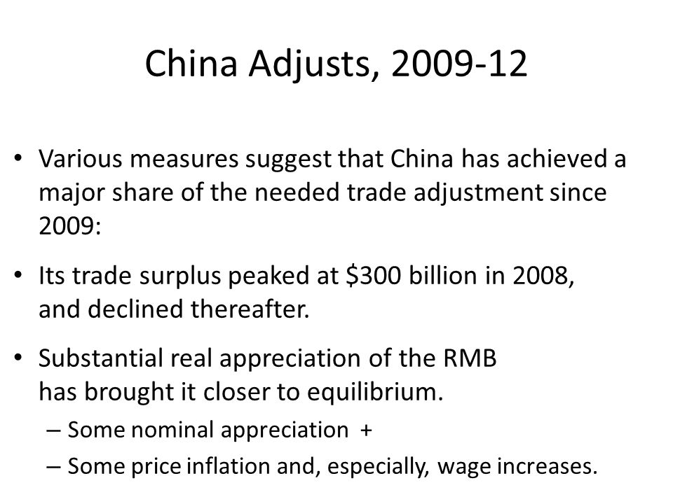 China Adjusts, Various measures suggest that China has achieved a major share of the needed trade adjustment since 2009: Its trade surplus peaked at $300 billion in 2008, and declined thereafter.