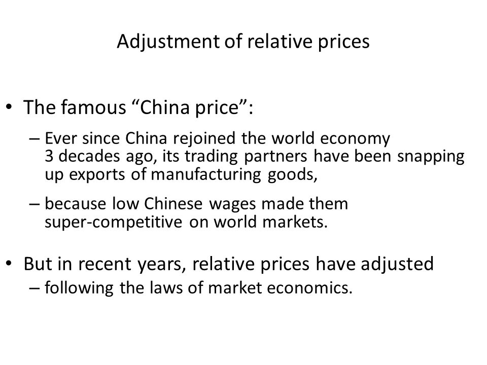 Adjustment of relative prices The famous China price : – Ever since China rejoined the world economy 3 decades ago, its trading partners have been snapping up exports of manufacturing goods, – because low Chinese wages made them super-competitive on world markets.