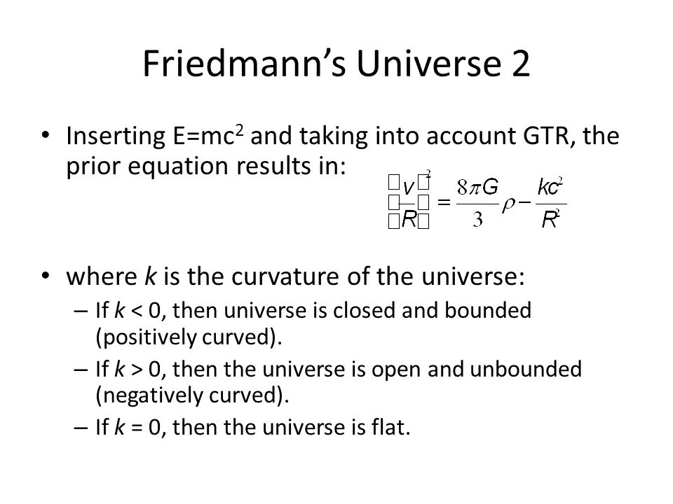 Friedmann's Universe 2 Inserting E=mc 2 and taking into account GTR, the prior equation results in: where k is the curvature of the universe: – If k < 0, then universe is closed and bounded (positively curved).