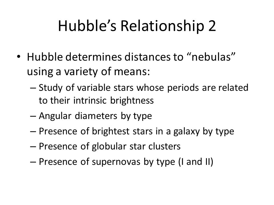 Hubble's Relationship 2 Hubble determines distances to nebulas using a variety of means: – Study of variable stars whose periods are related to their intrinsic brightness – Angular diameters by type – Presence of brightest stars in a galaxy by type – Presence of globular star clusters – Presence of supernovas by type (I and II)