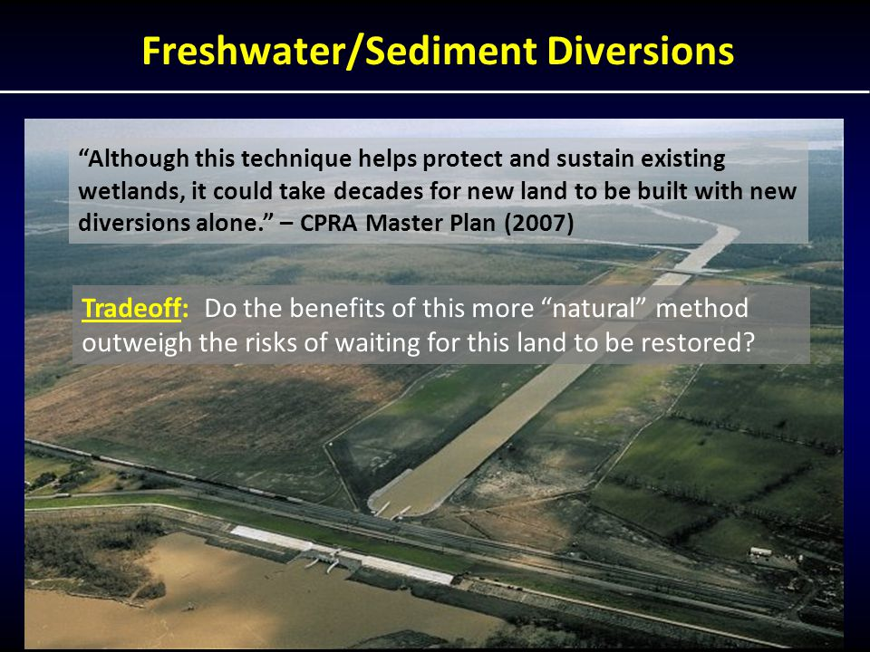 Freshwater/Sediment Diversions Although this technique helps protect and sustain existing wetlands, it could take decades for new land to be built with new diversions alone. – CPRA Master Plan (2007) Tradeoff: Do the benefits of this more natural method outweigh the risks of waiting for this land to be restored
