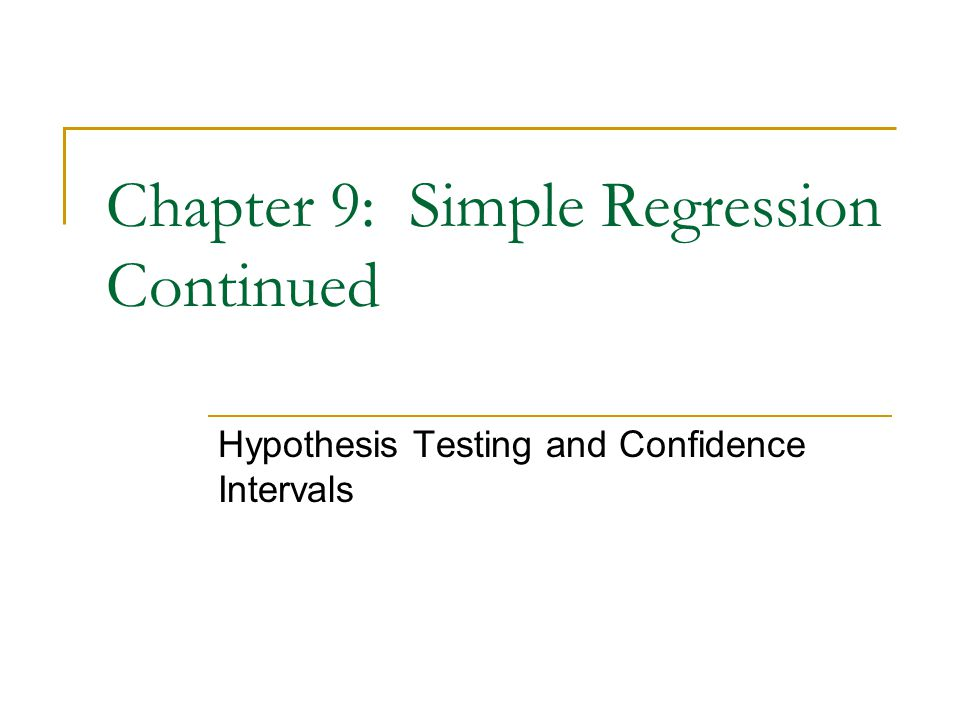Chapter 9: Simple Regression Continued Hypothesis Testing and Confidence Intervals
