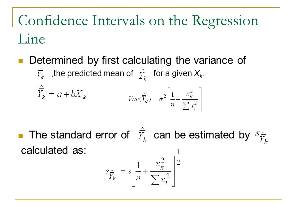 Confidence Intervals on the Regression Line Determined by first calculating the variance of,the predicted mean of for a given X k. The standard error