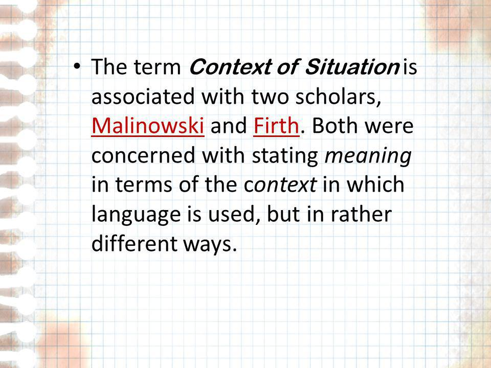 The term Context of Situation is associated with two scholars, Malinowski and Firth. Both were concerned with stating meaning in terms of the context
