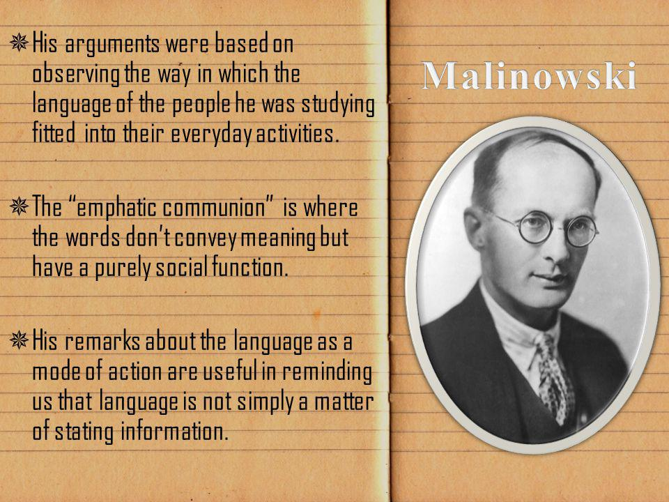 """ His arguments were based on observing the way in which the language of the people he was studying fitted into their everyday activities.  The """"emph"""