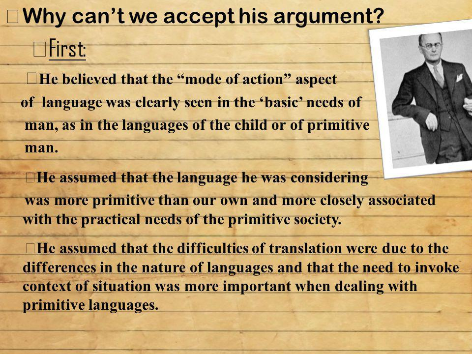 """Why can't we accept his argument?  First:  He believed that the """"mode of action"""" aspect of language was clearly seen in the 'basic' needs of man, as"""