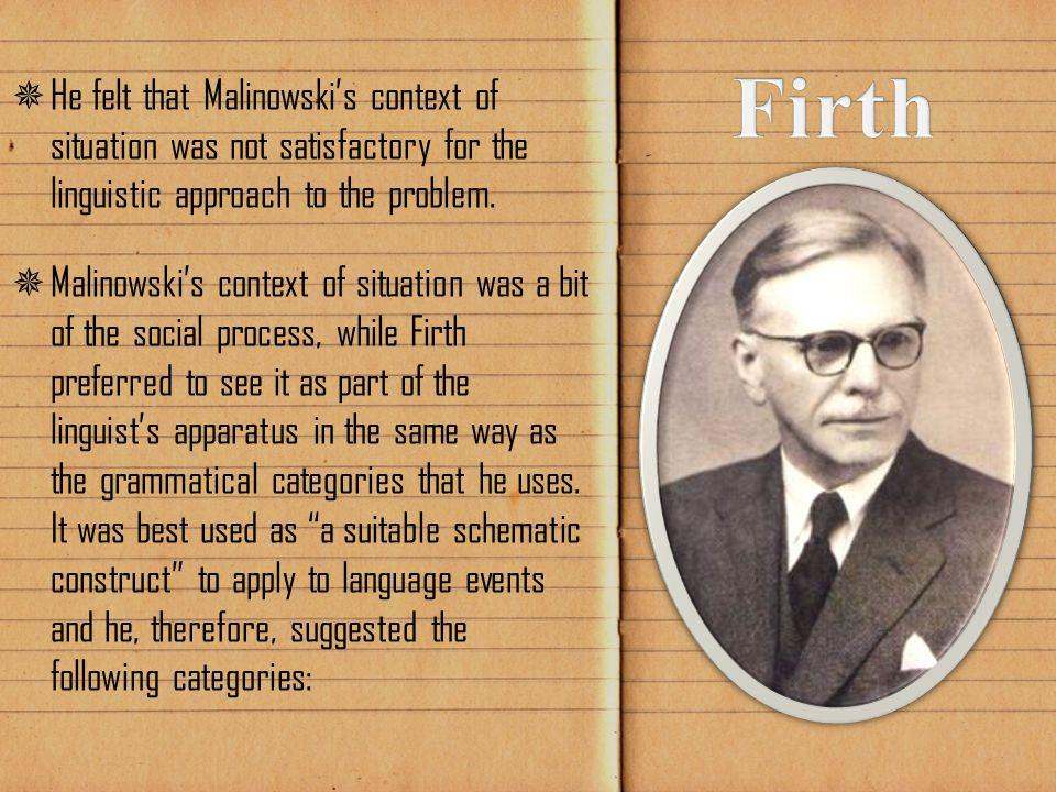  He felt that Malinowski's context of situation was not satisfactory for the linguistic approach to the problem.  Malinowski's context of situation