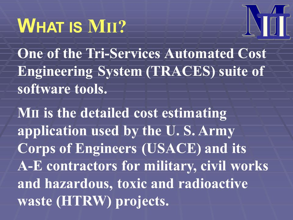 W HAT IS M II ? One of the Tri-Services Automated Cost Engineering System (TRACES) suite of software tools. M II is the detailed cost estimating appli