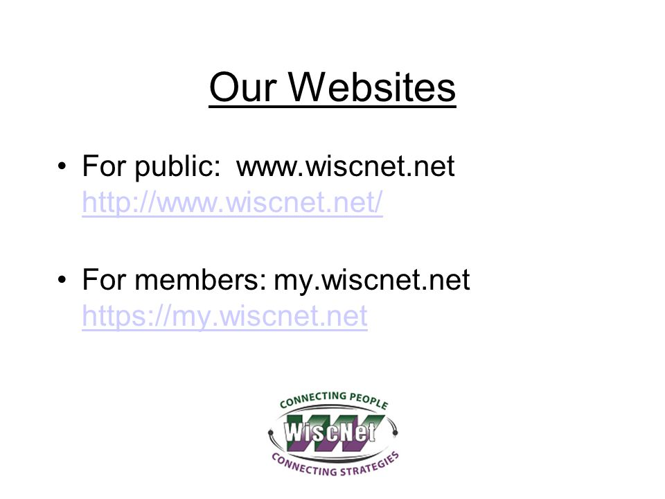 Our Websites For public: www.wiscnet.net http://www.wiscnet.net/ http://www.wiscnet.net/ For members: my.wiscnet.net https://my.wiscnet.net https://my