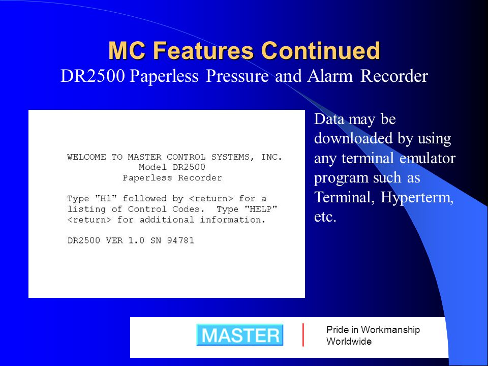 Pride in Workmanship Worldwide MC Features Continued DR2500 Paperless Pressure and Alarm Recorder Data may be downloaded by using any terminal emulator program such as Terminal, Hyperterm, etc.