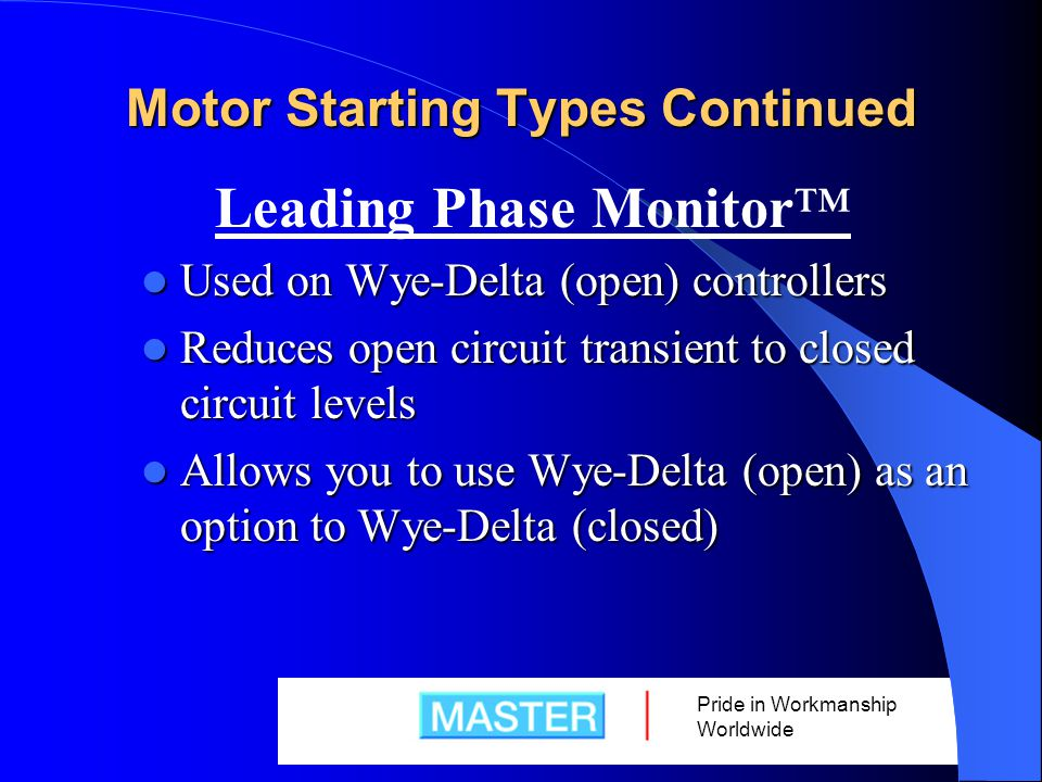 Pride in Workmanship Worldwide Motor Starting Types Continued Leading Phase Monitor™ Used on Wye-Delta (open) controllers Used on Wye-Delta (open) controllers Reduces open circuit transient to closed circuit levels Reduces open circuit transient to closed circuit levels Allows you to use Wye-Delta (open) as an option to Wye-Delta (closed) Allows you to use Wye-Delta (open) as an option to Wye-Delta (closed)