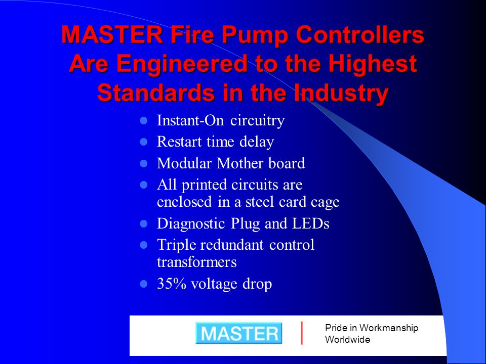 Pride in Workmanship Worldwide MASTER Fire Pump Controllers Are Engineered to the Highest Standards in the Industry Instant-On circuitry Restart time delay Modular Mother board All printed circuits are enclosed in a steel card cage Diagnostic Plug and LEDs Triple redundant control transformers 35% voltage drop