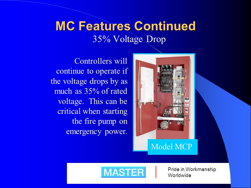 Pride in Workmanship Worldwide MC Features Continued 35% Voltage Drop Model MCP Controllers will continue to operate if the voltage drops by as much as 35% of rated voltage.