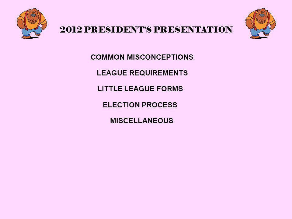 2012 PRESIDENT'S PRESENTATION COMMON MISCONCEPTIONS LEAGUE REQUIREMENTS LITTLE LEAGUE FORMS ELECTION PROCESS MISCELLANEOUS
