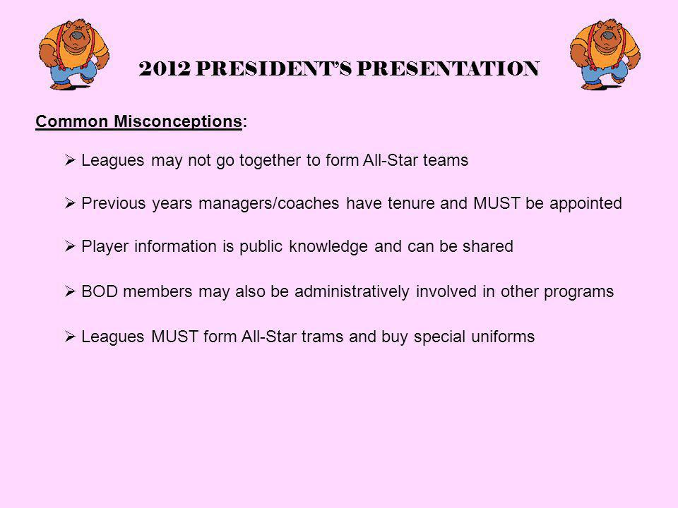 2012 PRESIDENT'S PRESENTATION Common Misconceptions:  Leagues may not go together to form All-Star teams  Previous years managers/coaches have tenure and MUST be appointed  Player information is public knowledge and can be shared  BOD members may also be administratively involved in other programs  Leagues MUST form All-Star trams and buy special uniforms