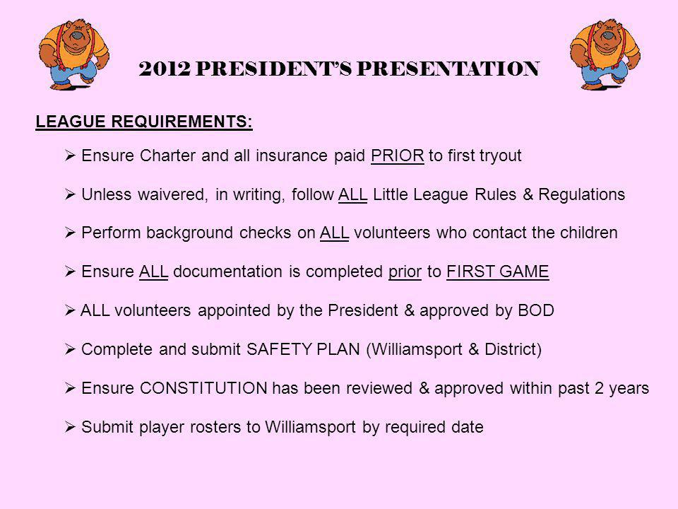 2012 PRESIDENT'S PRESENTATION LEAGUE REQUIREMENTS:  Unless waivered, in writing, follow ALL Little League Rules & Regulations  Perform background checks on ALL volunteers who contact the children  Ensure ALL documentation is completed prior to FIRST GAME  ALL volunteers appointed by the President & approved by BOD  Submit player rosters to Williamsport by required date  Complete and submit SAFETY PLAN (Williamsport & District)  Ensure CONSTITUTION has been reviewed & approved within past 2 years  Ensure Charter and all insurance paid PRIOR to first tryout