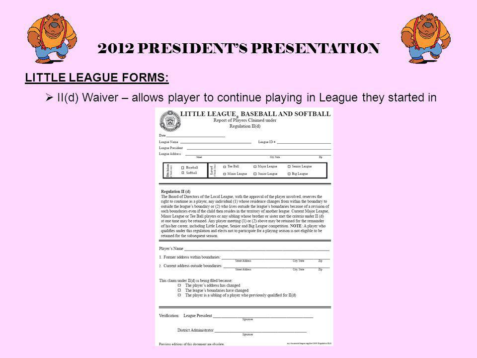 2012 PRESIDENT'S PRESENTATION LITTLE LEAGUE FORMS:  II(d) Waiver – allows player to continue playing in League they started in