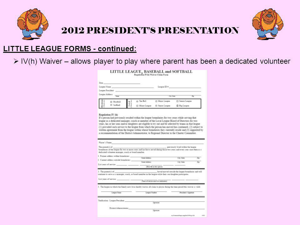 2012 PRESIDENT'S PRESENTATION LITTLE LEAGUE FORMS - continued:  IV(h) Waiver – allows player to play where parent has been a dedicated volunteer