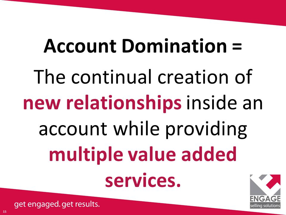 15 Account Domination = The continual creation of new relationships inside an account while providing multiple value added services.