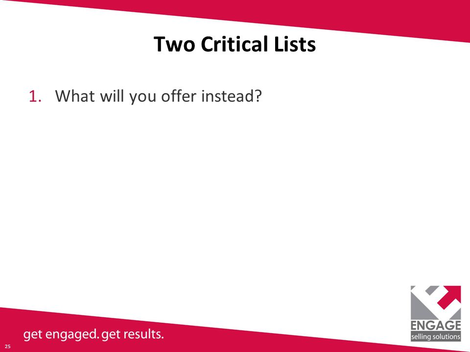 25 Two Critical Lists 1.What will you offer instead
