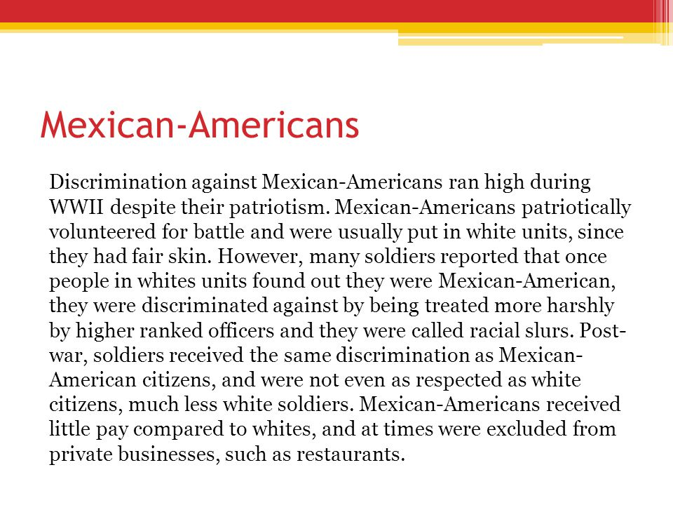 Mexican-Americans Discrimination against Mexican-Americans ran high during WWII despite their patriotism. Mexican-Americans patriotically volunteered