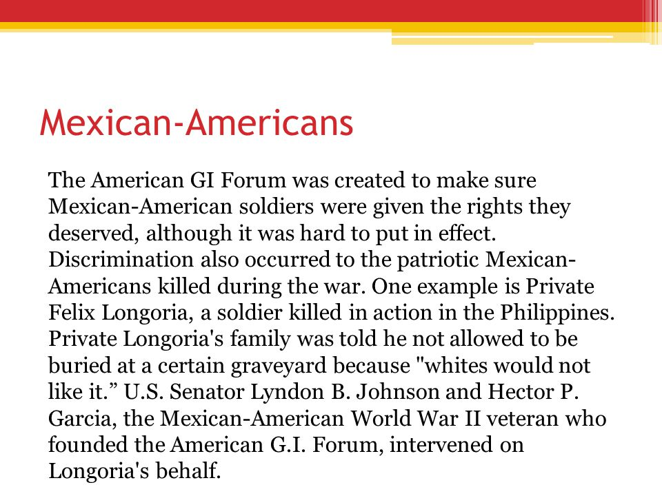 Mexican-Americans The American GI Forum was created to make sure Mexican-American soldiers were given the rights they deserved, although it was hard t
