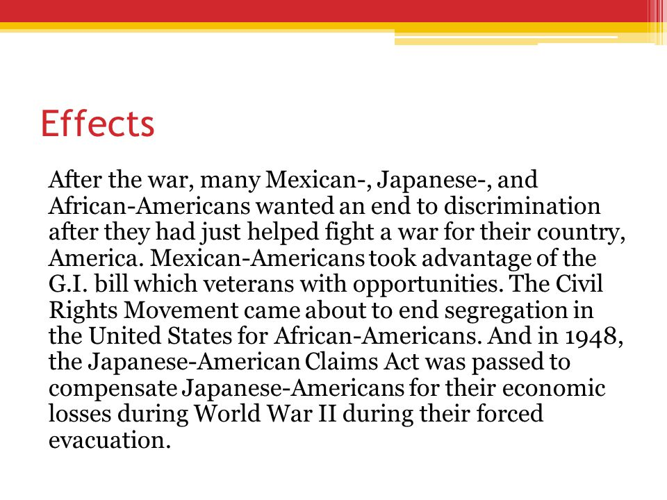 Effects After the war, many Mexican-, Japanese-, and African-Americans wanted an end to discrimination after they had just helped fight a war for thei