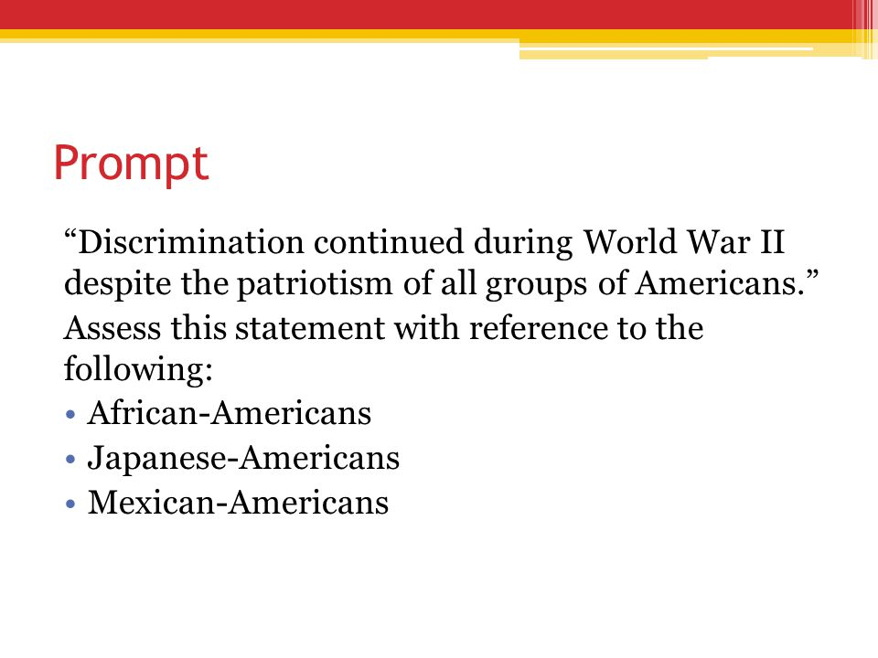 """Prompt """"Discrimination continued during World War II despite the patriotism of all groups of Americans."""" Assess this statement with reference to the f"""