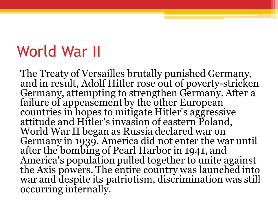 World War II The Treaty of Versailles brutally punished Germany, and in result, Adolf Hitler rose out of poverty-stricken Germany, attempting to stren