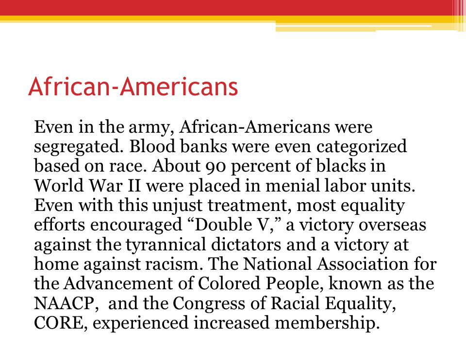 African-Americans Even in the army, African-Americans were segregated. Blood banks were even categorized based on race. About 90 percent of blacks in