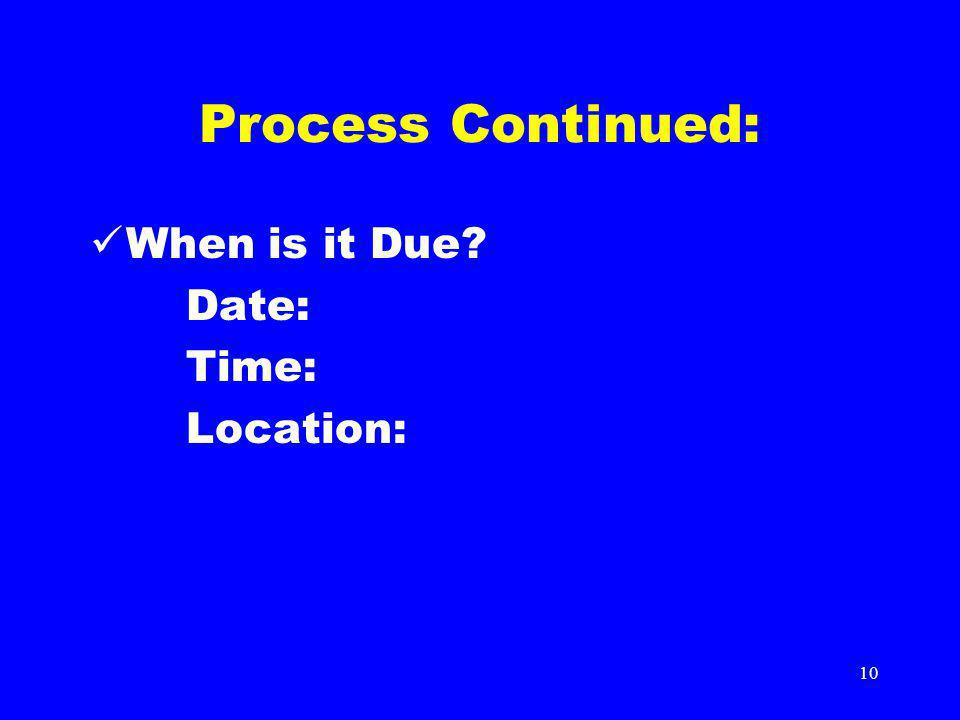 10 Process Continued: When is it Due? Date: Time: Location: