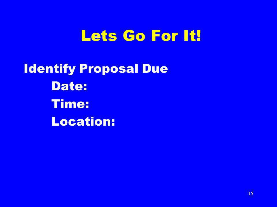 15 Lets Go For It! Identify Proposal Due Date: Time: Location: