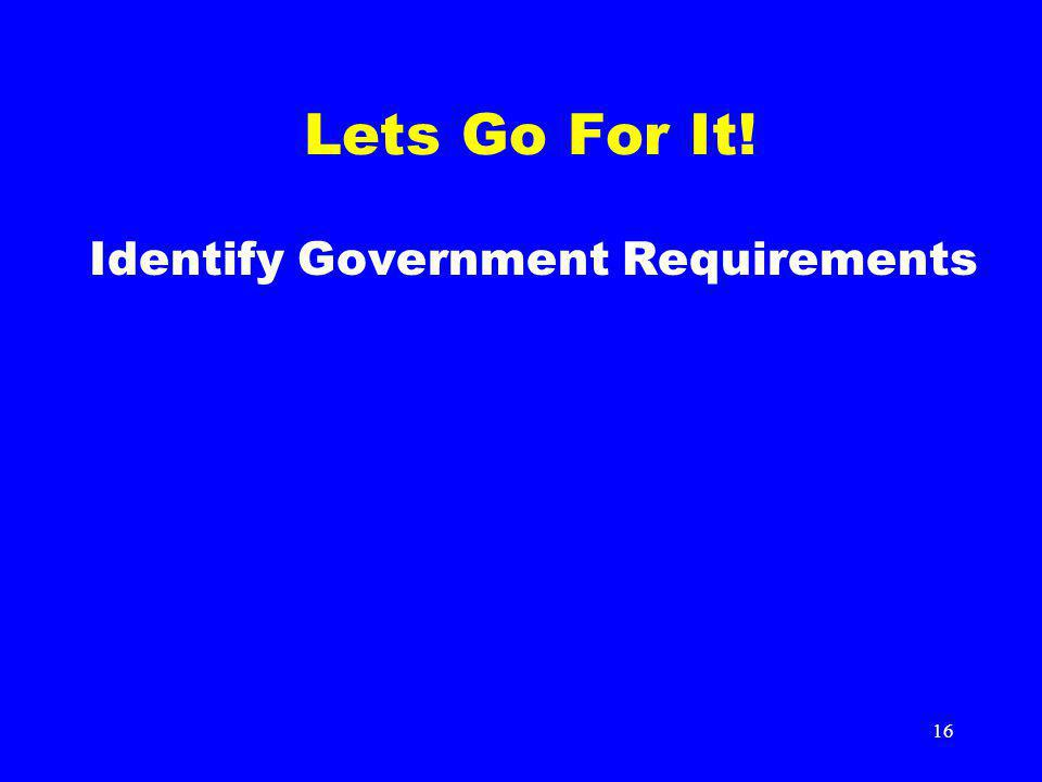 16 Lets Go For It! Identify Government Requirements