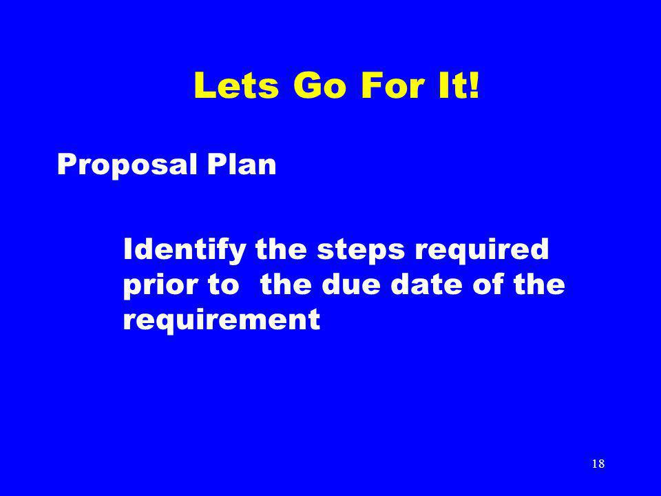 18 Lets Go For It! Proposal Plan Identify the steps required prior to the due date of the requirement