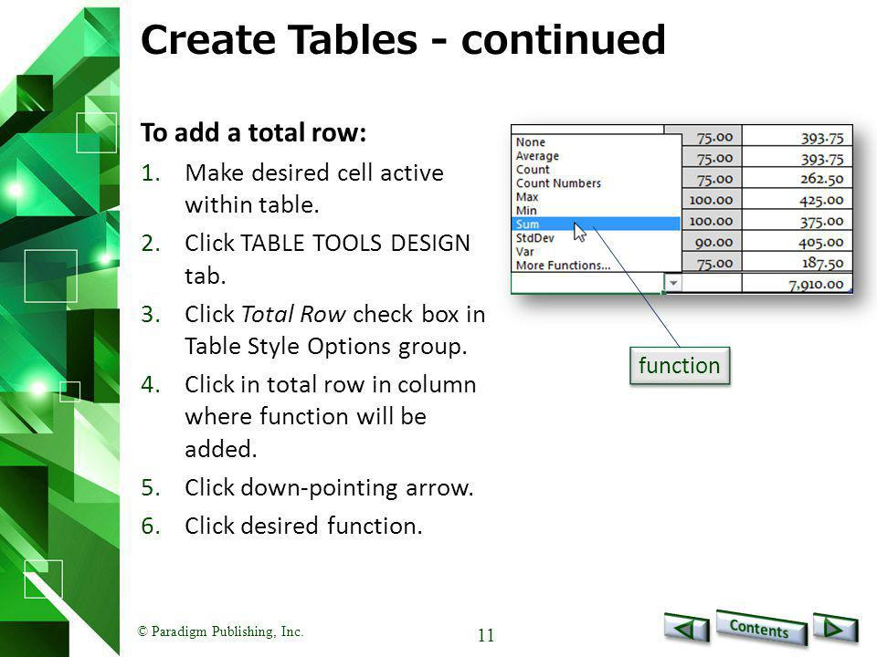 © Paradigm Publishing, Inc. 11 Create Tables - continued To add a total row: 1.Make desired cell active within table. 2.Click TABLE TOOLS DESIGN tab.