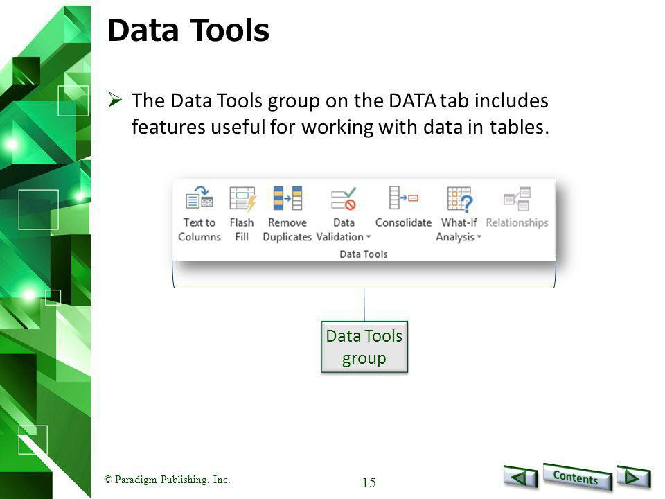 © Paradigm Publishing, Inc. 15 Data Tools  The Data Tools group on the DATA tab includes features useful for working with data in tables. Data Tools
