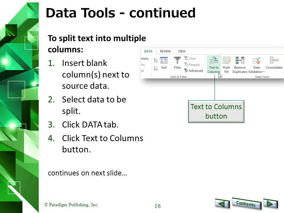 © Paradigm Publishing, Inc. 16 Data Tools - continued To split text into multiple columns: 1.Insert blank column(s) next to source data. 2.Select data