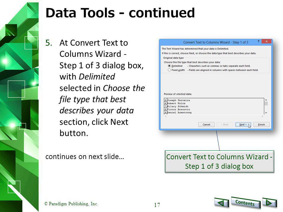 © Paradigm Publishing, Inc. 17 Data Tools - continued 5.At Convert Text to Columns Wizard - Step 1 of 3 dialog box, with Delimited selected in Choose