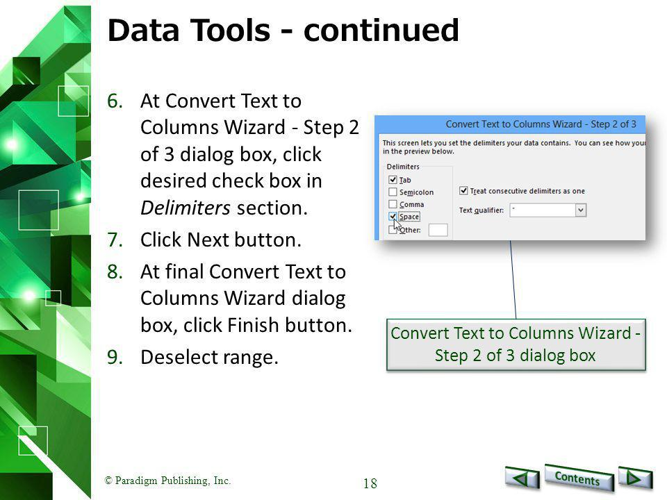© Paradigm Publishing, Inc. 18 Data Tools - continued 6.At Convert Text to Columns Wizard - Step 2 of 3 dialog box, click desired check box in Delimit