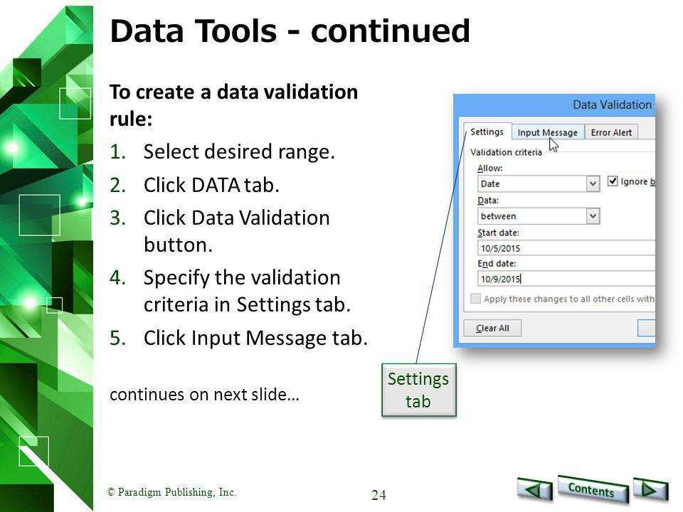 © Paradigm Publishing, Inc. 24 Data Tools - continued To create a data validation rule: 1.Select desired range. 2.Click DATA tab. 3.Click Data Validat