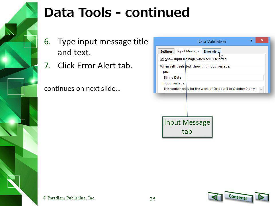 © Paradigm Publishing, Inc. 25 Data Tools - continued 6.Type input message title and text. 7.Click Error Alert tab. continues on next slide… Input Mes