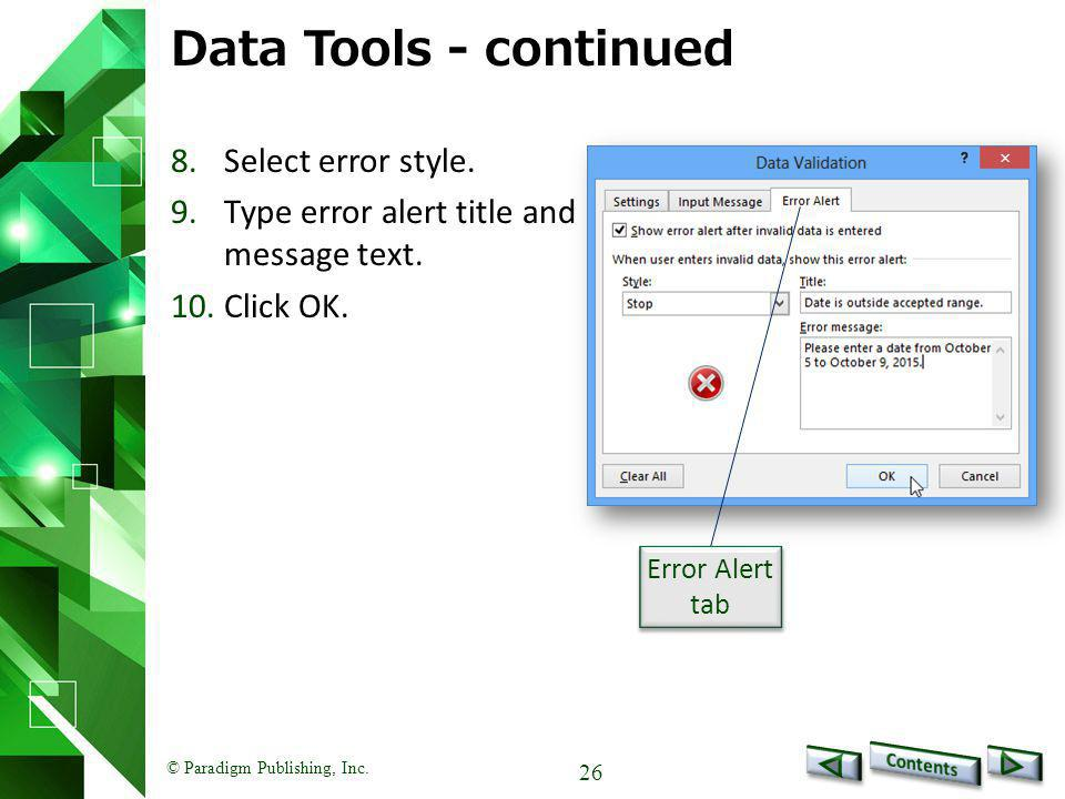 © Paradigm Publishing, Inc. 26 Data Tools - continued 8.Select error style. 9.Type error alert title and message text. 10.Click OK. Error Alert tab