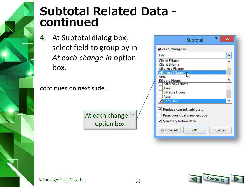 © Paradigm Publishing, Inc. 31 Subtotal Related Data - continued 4.At Subtotal dialog box, select field to group by in At each change in option box. c