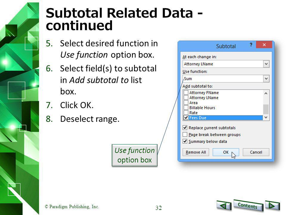 © Paradigm Publishing, Inc. 32 Subtotal Related Data - continued 5.Select desired function in Use function option box. 6.Select field(s) to subtotal i