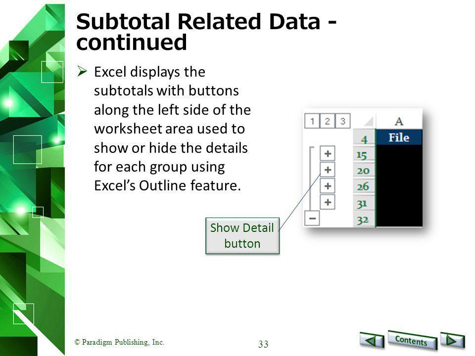 © Paradigm Publishing, Inc. 33 Subtotal Related Data - continued  Excel displays the subtotals with buttons along the left side of the worksheet area