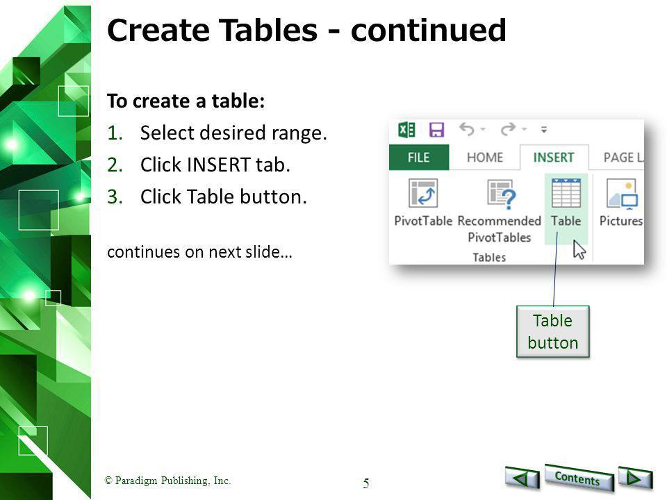 © Paradigm Publishing, Inc. 5 Create Tables - continued To create a table: 1.Select desired range. 2.Click INSERT tab. 3.Click Table button. continues